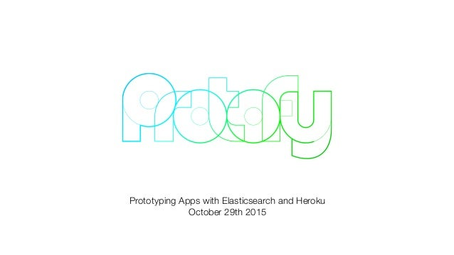 Prototyping Apps with Elasticsearch and Heroku October 29th 2015