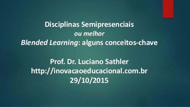 Disciplinas Semipresenciais ou melhor Blended Learning: alguns conceitos-chave Prof. Dr. Luciano Sathler http://inovacaoed...