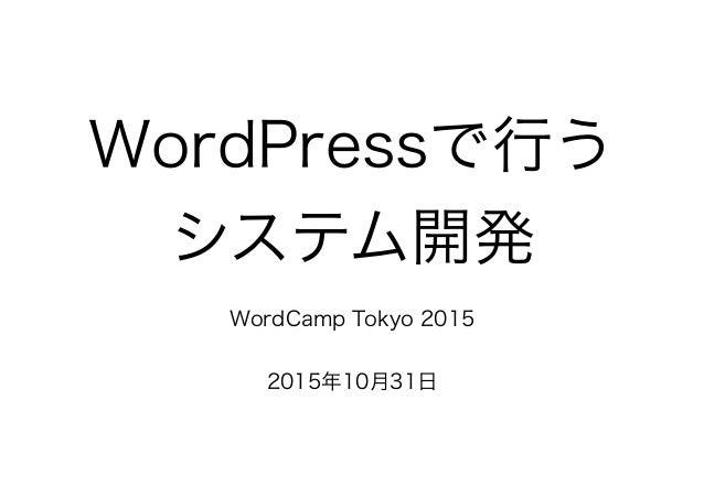 WordPressで行う システム開発 WordCamp Tokyo 2015 2015年10月31日