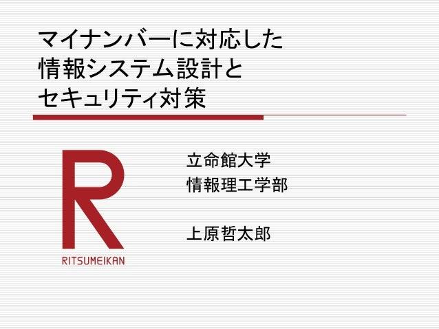 マイナンバーに対応した 情報システム設計と セキュリティ対策 立命館大学 情報理工学部 上原哲太郎