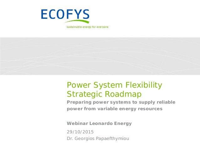 Dr. Georgios Papaefthymiou 29/10/2015 Power System Flexibility Strategic Roadmap Preparing power systems to supply reliabl...