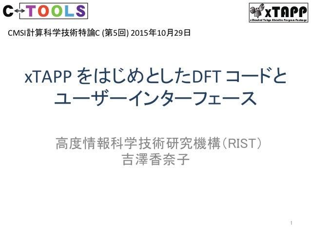 XTAPPeXtended Tokyo Ab-initio Program Package xTAPPをはじめとしたDFTコードと ユーザーインターフェース 高度情報科学技術研究機構(RIST) 吉澤香奈子 1 CMSI計算科学技術...