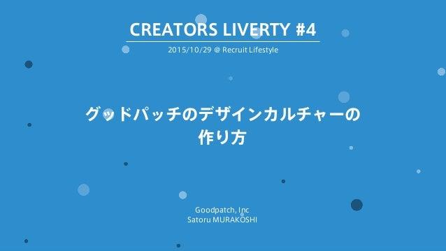 グッドパッチのデザインカルチャーの 作り方 Goodpatch, Inc Satoru MURAKOSHI 2015/10/29 @ Recruit Lifestyle CREATORS LIVERTY #4