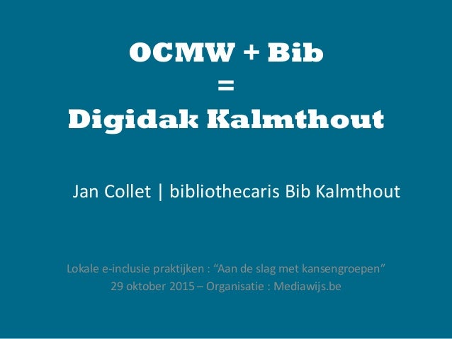 "OCMW + Bib = Digidak Kalmthout Lokale e-inclusie praktijken : ""Aan de slag met kansengroepen"" 29 oktober 2015 – Organisati..."