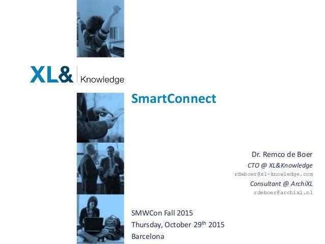 SmartConnect Dr. Remco de Boer CTO @ XL&Knowledge rdeboer@xl-knowledge.com Consultant @ ArchiXL rdeboer@archixl.nl SMWCon ...