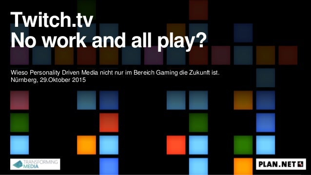 Twitch.tv No work and all play? Wieso Personality Driven Media nicht nur im Bereich Gaming die Zukunft ist. Nürnberg, 29.O...