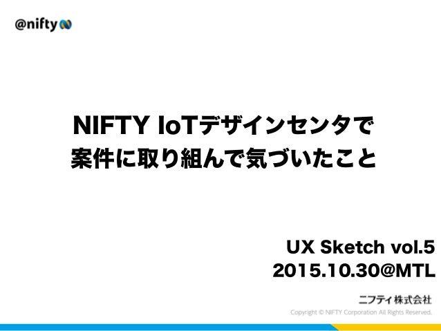 NIFTY IoTデザインセンタで 案件に取り組んで気づいたこと UX Sketch vol.5 2015.10.30@MTL