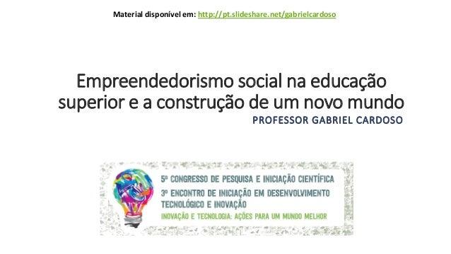 Empreendedorismo social na educação superior e a construção de um novo mundo PROFESSOR GABRIEL CARDOSO Material disponível...