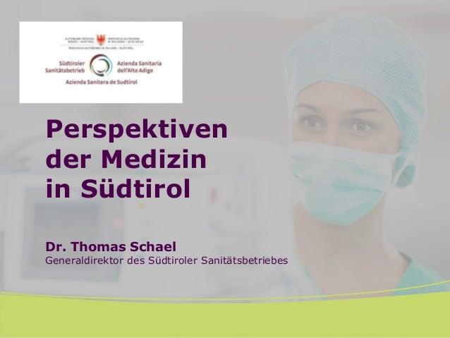 Perspektiven der Medizin in Südtirol Dr. Thomas Schael Generaldirektor des Südtiroler Sanitätsbetriebes