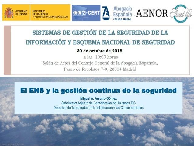 El ENS y la gestión continua de la seguridad Miguel A. Amutio Gómez Subdirector Adjunto de Coordinación de Unidades TIC Di...