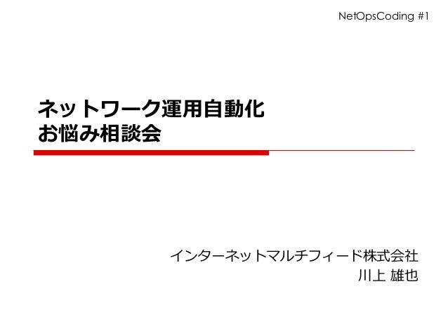 ネットワーク運⽤⾃動化 お悩み相談会 インターネットマルチフィード株式会社 川上 雄也 NetOpsCoding #1