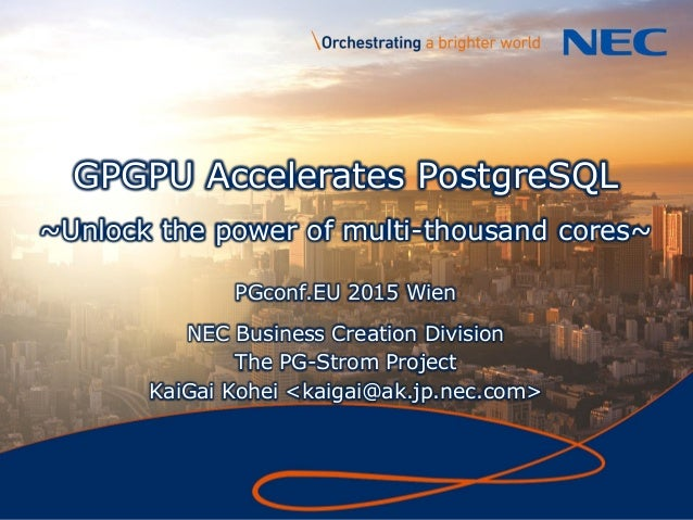 1 GPGPU Accelerates PostgreSQL ~Unlock the power of multi-thousand cores~ PGconf.EU 2015 Wien NEC Business Creation Divisi...