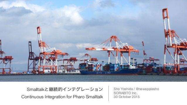 Smalltalkと継続的インテグレーション Continuous Integration for Pharo Smalltalk Sho Yoshida / @newapplesho  SORABITO Inc.  30 October 20...