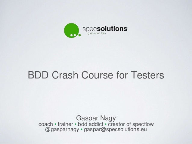 BDD Crash Course for Testers Gaspar Nagy coach • trainer • bdd addict • creator of specflow @gasparnagy • gaspar@specsolut...