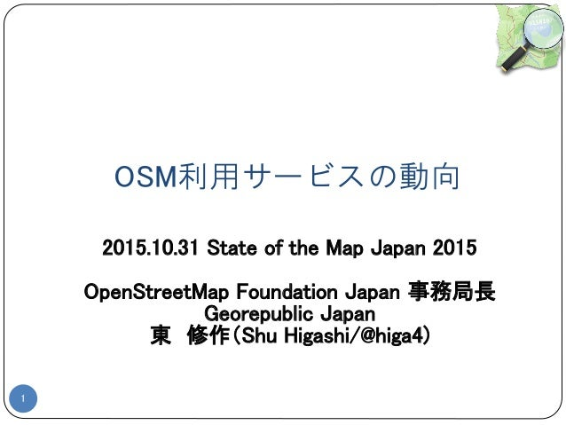 OSM利用サービスの動向 1 2015.10.31 State of the Map Japan 2015 OpenStreetMap Foundation Japan 事務局長 Georepublic Japan 東 修作(Shu Higas...