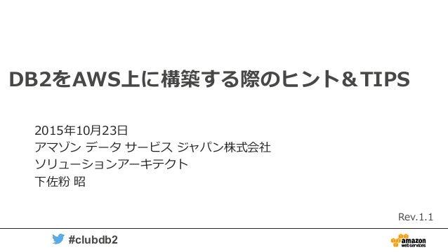 1 #clubdb2 DB2をAWS上に構築する際のヒント&TIPS 2015年10月23日 アマゾン データ サービス ジャパン株式会社 ソリューションアーキテクト 下佐粉 昭 Rev.1.1