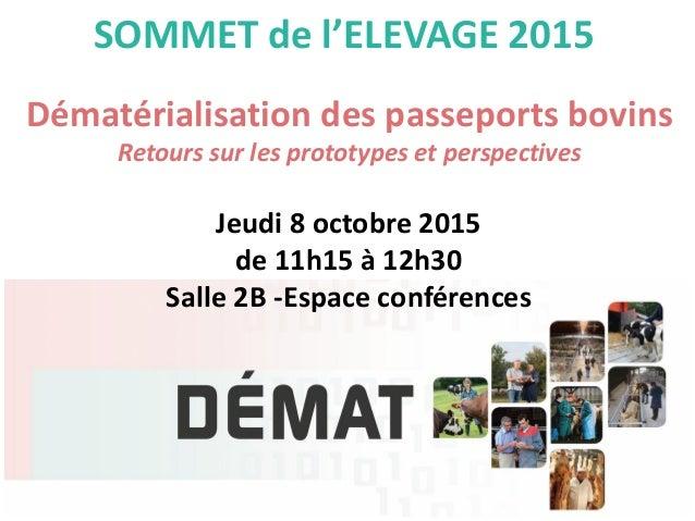 SOMMET de l'ELEVAGE 2015 Dématérialisation des passeports bovins Retours sur les prototypes et perspectives Jeudi 8 octobr...