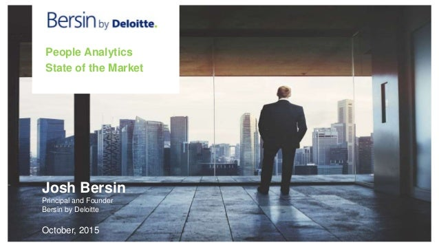 • State of the Market Josh Bersin Principal and Founder Bersin by Deloitte October, 2015 People Analytics State of the Mar...