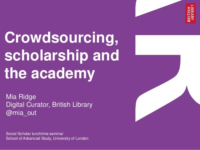 Crowdsourcing, scholarship and the academy Mia Ridge Digital Curator, British Library @mia_out Social Scholar lunchtime se...