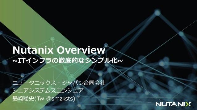 Nutanix Overview ~ITインフラの徹底的なシンプル化~ ニュータニックス・ジャパン合同会社 シニアシステムズエンジニア 島崎聡史(Tw @smzksts)