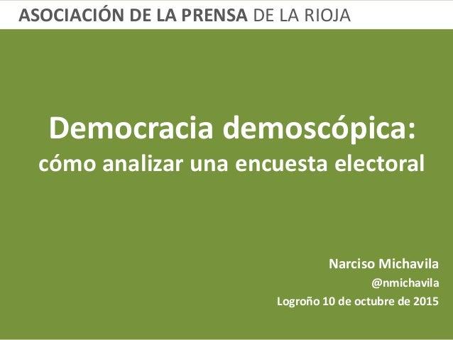 Democracia demoscópica: cómo analizar una encuesta electoral Narciso Michavila @nmichavila Logroño 10 de octubre de 2015 A...