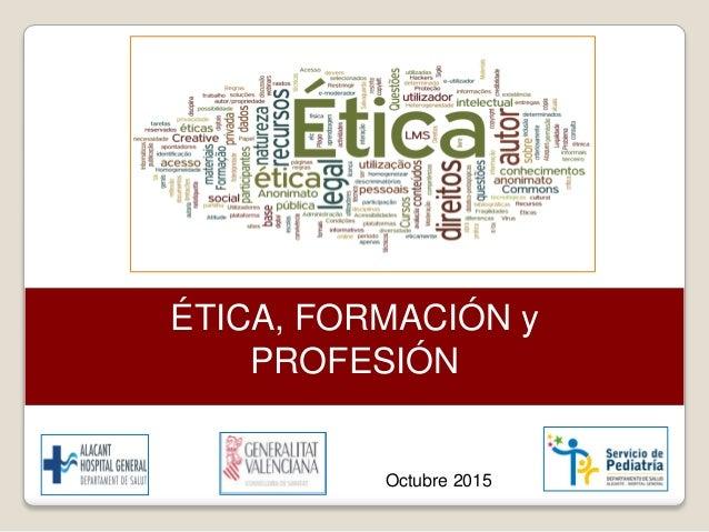 ÉTICA, FORMACIÓN y PROFESIÓN Octubre 2015