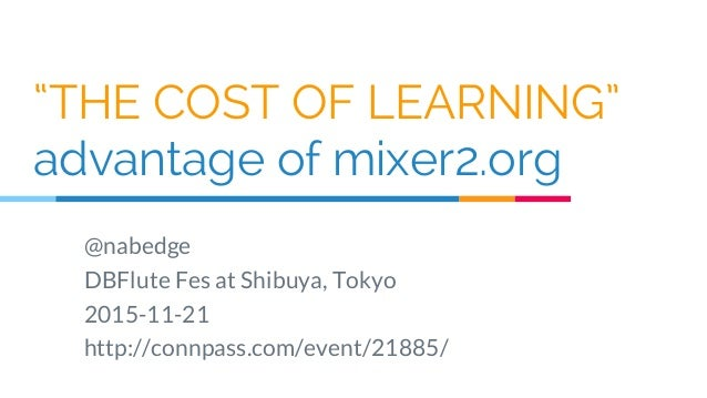"""""""THE COST OF LEARNING"""" advantage of mixer2.org @nabedge DBFlute Fes at Shibuya, Tokyo 2015-11-21 http://connpass.com/event..."""