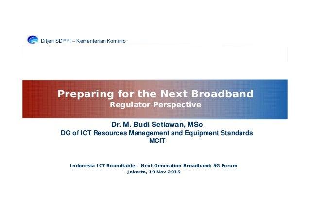 Ditjen SDPPI – Kementerian Kominfo Indonesia ICT Roundtable – Next Generation Broadband/5G Forum Jakarta, 19 Nov 2015 Prep...
