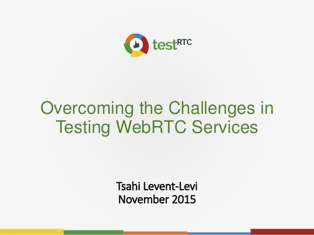Overcoming the Challenges in Testing WebRTC Services Tsahi Levent-Levi November 2015