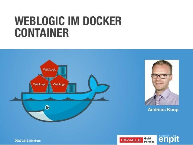 DOAG 2015, Nürnberg Andreas Koop WEBLOGIC IM DOCKER CONTAINER WebLogic WebLogic WebLogic