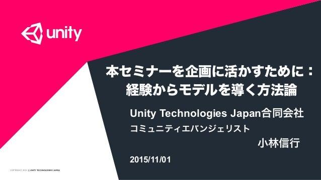 COPYRIGHT 2015 @ UNITY TECHNOLOGIES JAPAN 本セミナーを企画に活かすために: 経験からモデルを導く方法論 Unity Technologies Japan合同会社 コミュニティエバンジェリスト 小林信行 ...