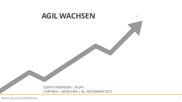 AGIL WACHSENBERATUNG JUDITH ANDRESEN 1 AGIL WACHSEN JUDITH ANDRESEN | W-JAX VORTRAG | MÜNCHEN | 02. NOVEMBER 2015