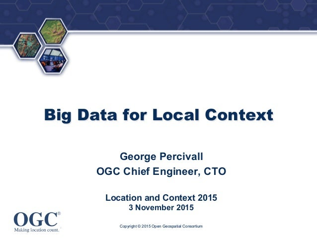 ® Big Data for Local Context George Percivall OGC Chief Engineer, CTO Location and Context 2015 3 November 2015 Copyright ...