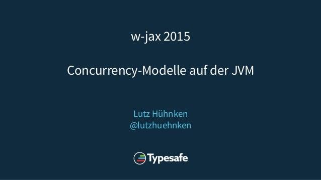 w-jax 2015 Concurrency-Modelle auf der JVM Lutz Hühnken @lutzhuehnken