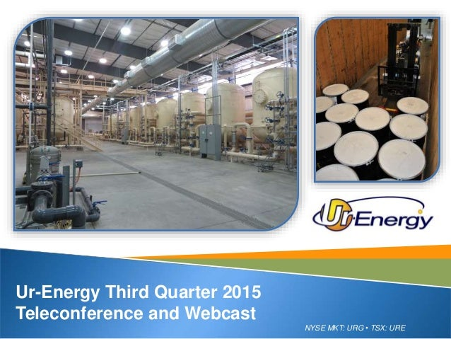NYSE MKT: URG • TSX: URE Ur-Energy Third Quarter 2015 Teleconference and Webcast