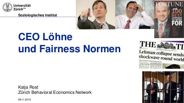 Soziologisches Institut 09.11.2015 Seite 1 CEO Löhne und Fairness Normen Katja Rost Zürich Behavioral Economics Network