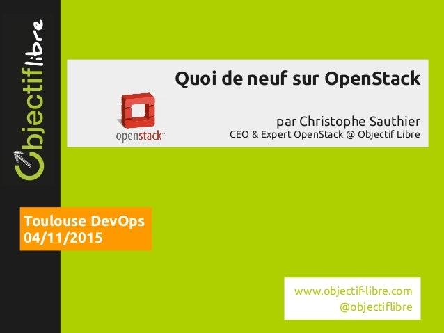 www.objectiflibre.com Quoi de neuf sur OpenStack par Christophe Sauthier CEO & Expert OpenStack @ Objectif Libre Toulouse...