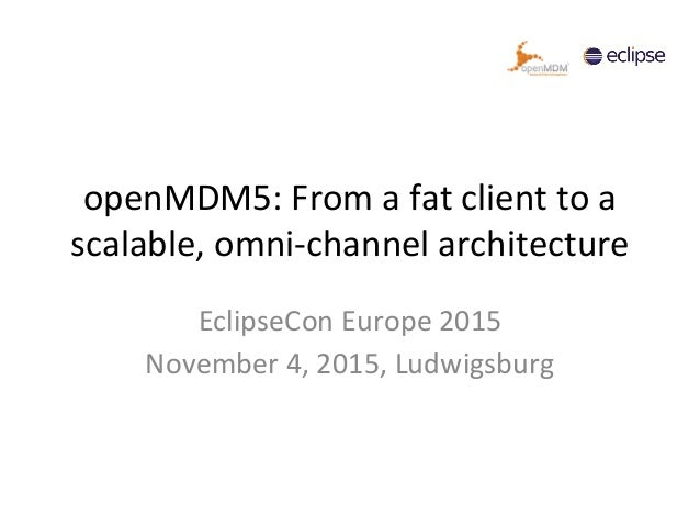 openMDM5: From a fat client to a scalable, omni-channel architecture EclipseCon Europe 2015 November 4, 2015, Ludwigsburg