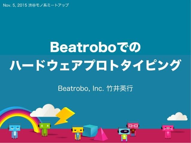 Beatroboでの ハードウェアプロトタイピング Beatrobo, Inc. 竹井英行 Nov. 5, 2015 渋谷モノ系ミートアップ