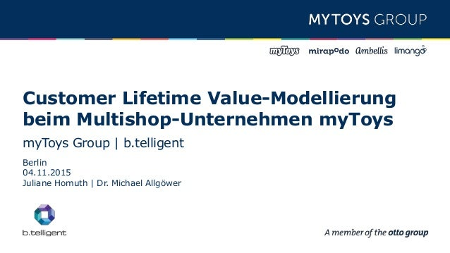 Customer Lifetime Value-Modellierung beim Multishop-Unternehmen myToys myToys Group | b.telligent Berlin 04.11.2015 Julian...