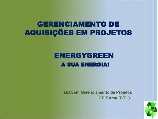 GERENCIAMENTO DE AQUISIÇÕES EM PROJETOS MBA em Gerenciamento de Projetos GP Turma RVD 01 ENERGYGREEN A SUA ENERGIA!