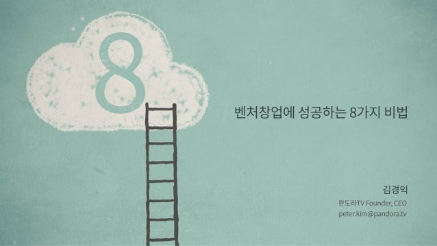벤처창업에성공하는8가지비법 김경익 판도라TVFounder,CEO peter.kim@pandora.tv 8