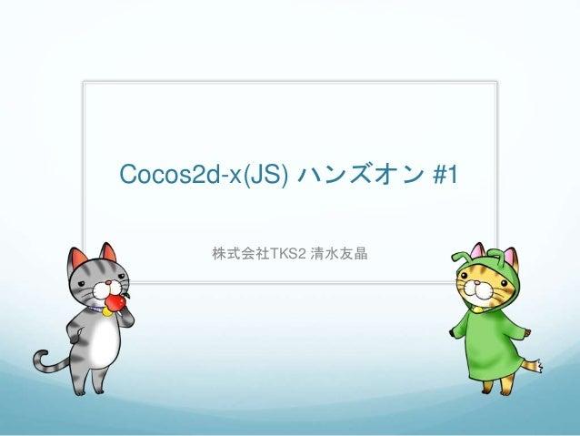 Cocos2d-x(JS) ハンズオン #1 株式会社TKS2 清水友晶