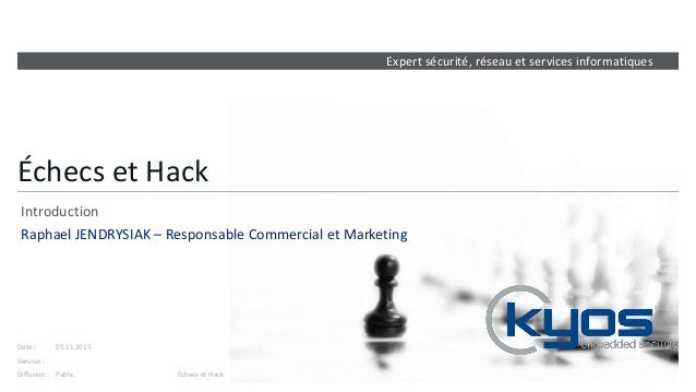 Expert sécurité, réseau et services informatiques Version : Date : Diffusion : Échecs et Hack Introduction Raphael JENDRYS...