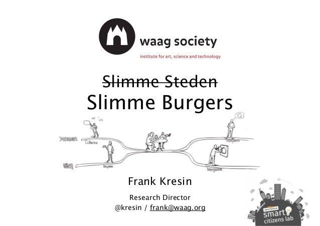 Slimme Steden Slimme Burgers Frank Kresin Research Director @kresin / frank@waag.org