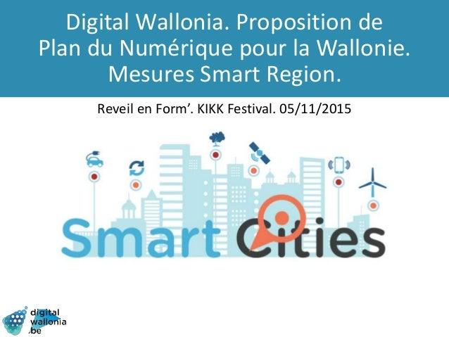 Digital Wallonia. Proposition de Plan du Numérique pour la Wallonie. Mesures Smart Region. Reveil en Form'. KIKK Festival....
