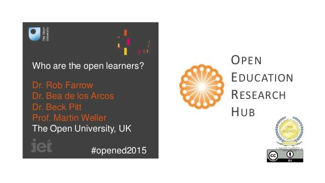 Who are the open learners? Dr. Rob Farrow Dr. Bea de los Arcos Dr. Beck Pitt Prof. Martin Weller The Open University, UK #...