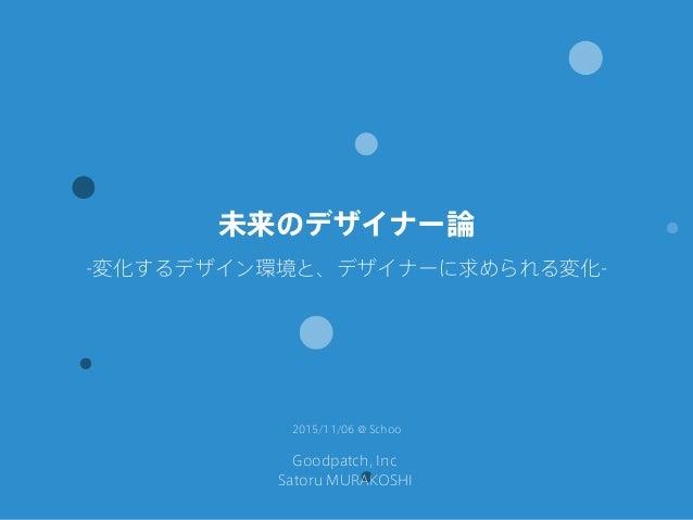 Goodpatch, Inc Satoru MURAKOSHI 未来のデザイナー論 -変化するデザイン環境と、デザイナーに求められる変化- 2015/11/06 @ Schoo