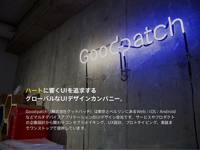 ハートに響くUIを追求する グローバルなUIデザインカンパニー。 Goodpatch(株式会社グッドパッチ)は東京とベルリンにあるWeb / iOS / Android などマルチデバイスアプリケーションのUIデザイン会社です。サービスやプロダ...
