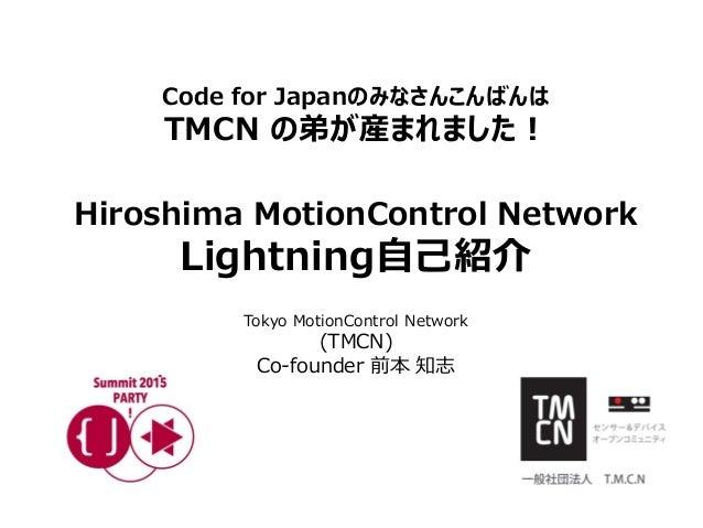 Code for Japanのみなさんこんばんは TMCN の弟が産まれました! Hiroshima MotionControl Network Lightning自己紹介 Tokyo MotionControl Network (TMCN) ...
